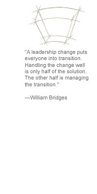 """A leadership change puts everyone into transition. Handling the change well is only half of the solution. The other half is managing the transition."" --William Bridges"