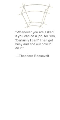 """Whenever you are asked if you can do a job, tell 'em, 'Certainly I can!' Then get busy and find out how to do it."" --Theodore Roosevelt"