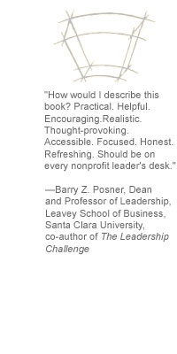 """How would I describe this book? Practical. Helpful. Encouraging. Realistic. Thought-provoking. Accessible. Focused. Honest. Refreshing. Should be on every nonprofit leader's desk."" --Barry Z. Posner, Dean and Professor of Leadership, Leavey School of Business, Santa Clara University, co-author of The Leadership Challenge"
